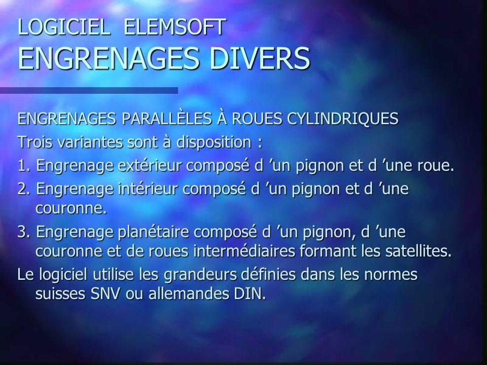 LOGICIEL ELEMSOFT ENGRENAGES DIVERS ENGRENAGES PARALLÈLES À ROUES CYLINDRIQUES Trois variantes sont à disposition : 1.