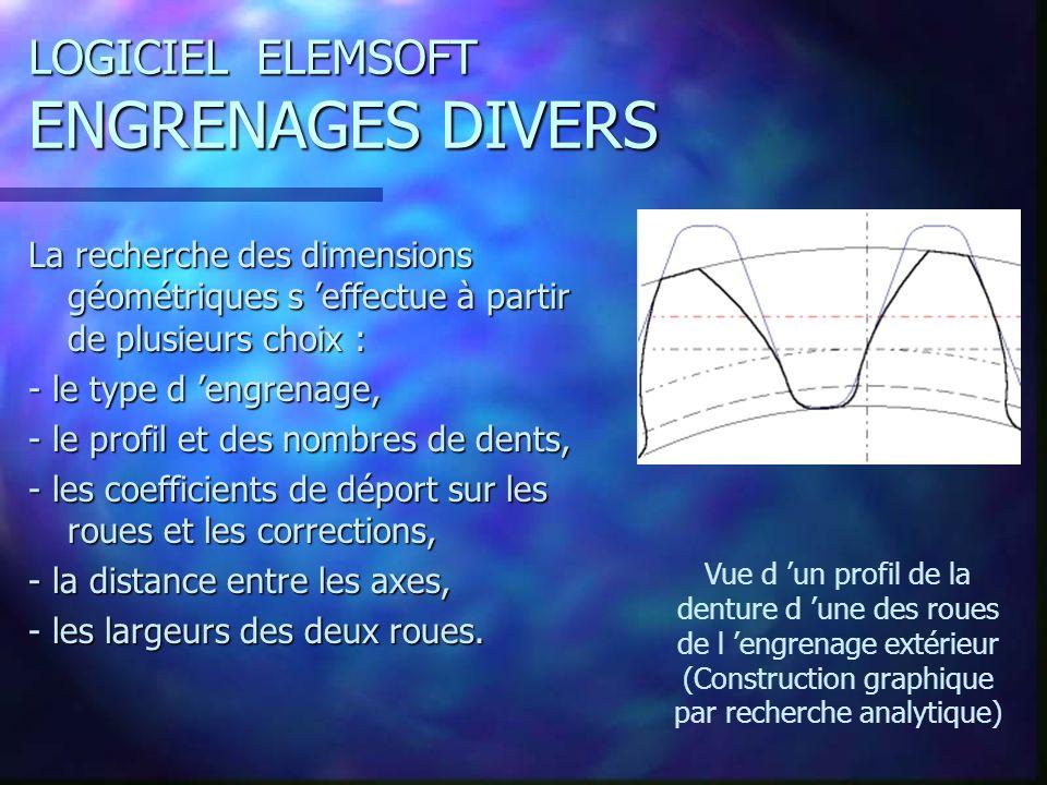 LOGICIEL ELEMSOFT ENGRENAGES DIVERS La recherche des dimensions géométriques s effectue à partir de plusieurs choix : - le type d engrenage, - le profil et des nombres de dents, - les coefficients de déport sur les roues et les corrections, - la distance entre les axes, - les largeurs des deux roues.