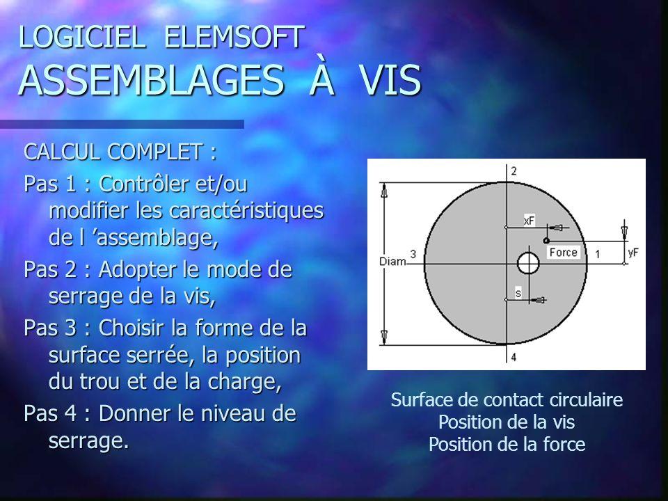 LOGICIEL ELEMSOFT ASSEMBLAGES À VIS CALCUL COMPLET : Pas 1 : Contrôler et/ou modifier les caractéristiques de l assemblage, Pas 2 : Adopter le mode de serrage de la vis, Pas 3 : Choisir la forme de la surface serrée, la position du trou et de la charge, Pas 4 : Donner le niveau de serrage.