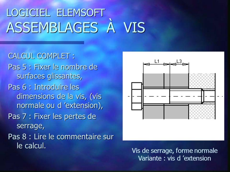 LOGICIEL ELEMSOFT ASSEMBLAGES À VIS CALCUL COMPLET : Pas 5 : Fixer le nombre de surfaces glissantes, Pas 6 : Introduire les dimensions de la vis, (vis normale ou d extension), Pas 7 : Fixer les pertes de serrage, Pas 8 : Lire le commentaire sur le calcul.