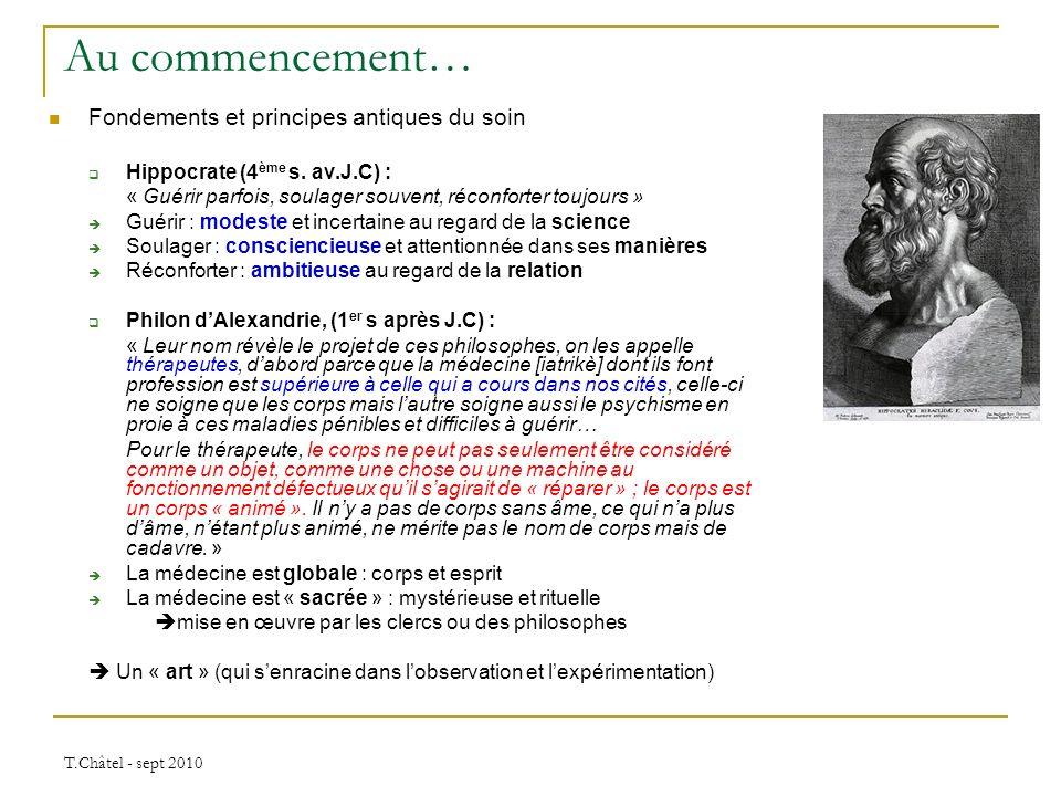 T.Châtel - sept 2010 Au commencement… Fondements et principes antiques du soin Hippocrate (4 ème s. av.J.C) : « Guérir parfois, soulager souvent, réco