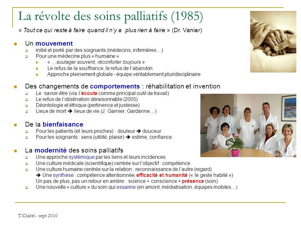 T.Châtel - sept 2010 La révolte des soins palliatifs (1985) Un mouvement initié et porté par des soignants (médecins, infirmières…) Pour une médecine