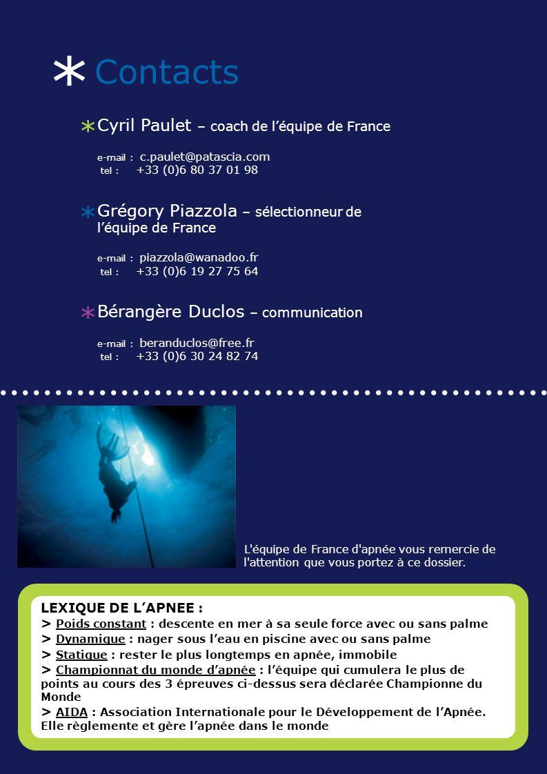 * Contacts * Cyril Paulet – coach de léquipe de France e-mail : c.paulet@patascia.com tel : +33 (0)6 80 37 01 98 * Grégory Piazzola – sélectionneur de léquipe de France e-mail : piazzola@wanadoo.fr tel : +33 (0)6 19 27 75 64 * Bérangère Duclos – communication e-mail : beranduclos@free.fr tel : +33 (0)6 30 24 82 74..................................................