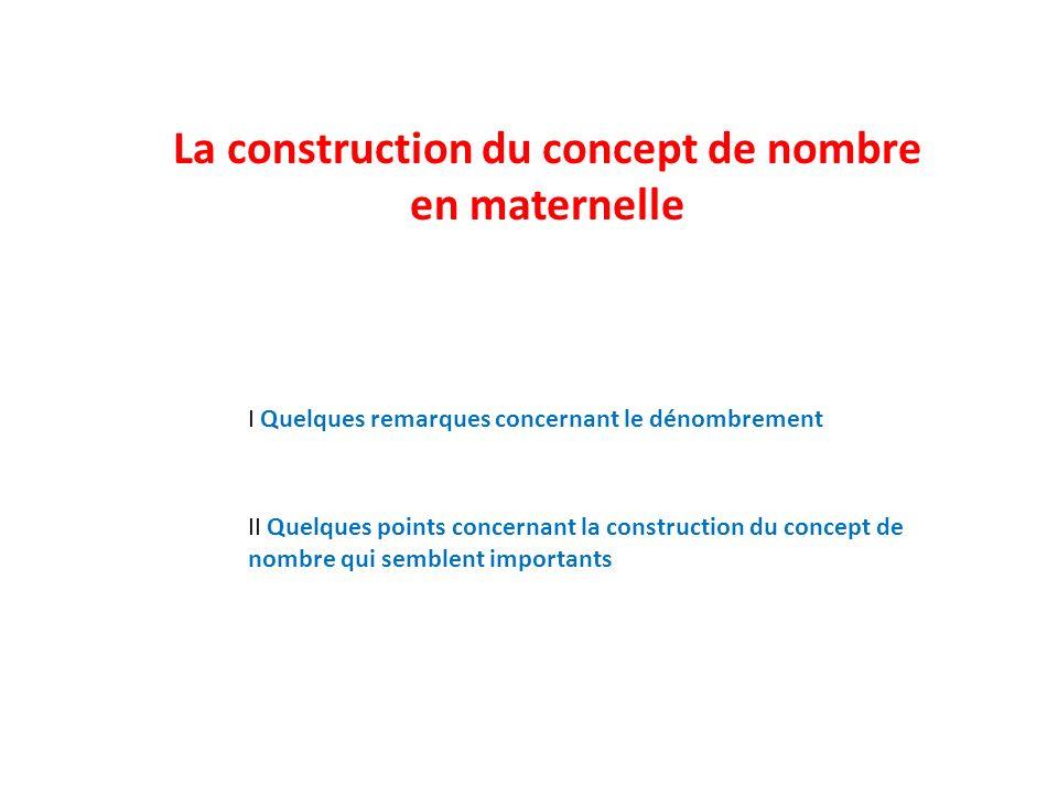 La construction du concept de nombre en maternelle I Quelques remarques concernant le dénombrement II Quelques points concernant la construction du co