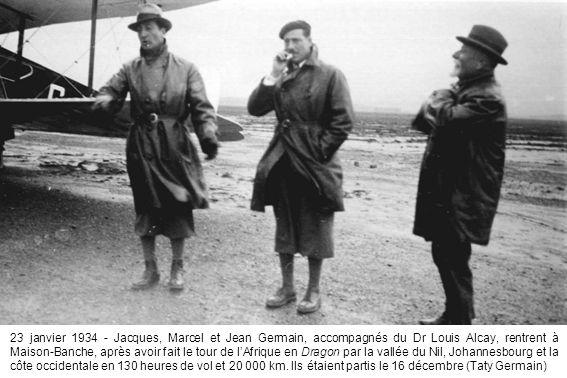 23 janvier 1934 - Jacques, Marcel et Jean Germain, accompagnés du Dr Louis Alcay, rentrent à Maison-Banche, après avoir fait le tour de lAfrique en Dragon par la vallée du Nil, Johannesbourg et la côte occidentale en 130 heures de vol et 20 000 km.