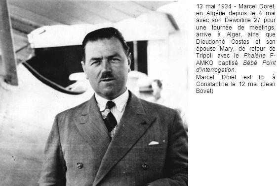 13 mai 1934 - Marcel Doret, en Algérie depuis le 4 mai avec son Dewoitine 27 pour une tournée de meetings, arrive à Alger, ainsi que Dieudonné Costes et son épouse Mary, de retour de Tripoli avec le Phalène F- AMKO baptisé Bébé Point d interrogation.