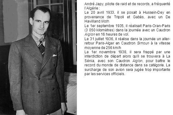 André Japy, pilote de raid et de records, a fréquenté lAlgérie : Le 20 avril 1933, il se posait à Hussein-Dey en provenance de Tripoli et Gabès, avec un De Havilland Moth.