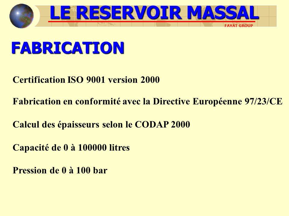 FABRICATION Fabrication en conformité avec la Directive Européenne 97/23/CE Calcul des épaisseurs selon le CODAP 2000 Capacité de 0 à 100000 litres Pression de 0 à 100 bar LE RESERVOIR MASSAL FAYAT GROUP Certification ISO 9001 version 2000