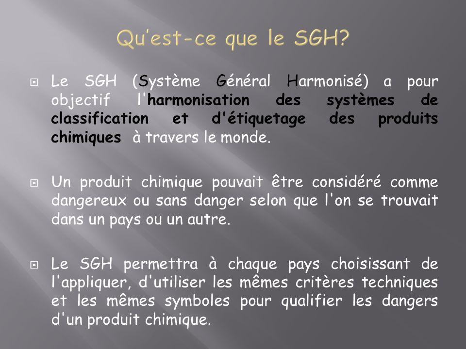 Le SGH (Système Général Harmonisé) a pour objectif l harmonisation des systèmes de classification et d étiquetage des produits chimiques à travers le monde.