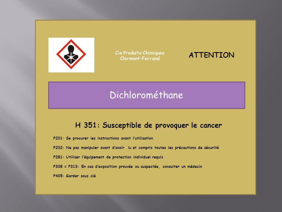 ATTENTION Cie Produits Chimiques Clermont-Ferrand Dichlorométhane H 351: Susceptible de provoquer le cancer P201: Se procurer les instructions avant lutilisation P202: Ne pas manipuler avant davoir lu et compris toutes les précautions de sécurité P281: Utiliser léquipement de protection individuel requis P308 = P313: En cas dexposition prouvée ou suspectée, consulter un médecin P405: Garder sous clé