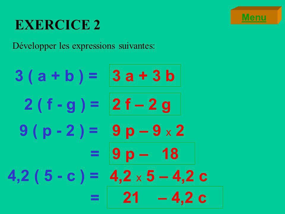 EXERCICE 1 Calculer les expressions suivantes de deux manières différentes: 3 ( 7 + 6 ) =3 x 13 = 9 ( 9 - 7 ) = 9 x 2 = =3 x 7+3 x 6 = =9 x 9-9 x 7= 39 21 + 18 = 39 18 81 - 63 = 18 Menu