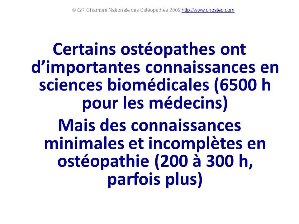 Certains ostéopathes ont dimportantes connaissances en sciences biomédicales (6500 h pour les médecins) Mais des connaissances minimales et incomplètes en ostéopathie (200 à 300 h, parfois plus) © GR Chambre Nationale des Ostéopathes 2009 http://www.cnosteo.comhttp://www.cnosteo.com