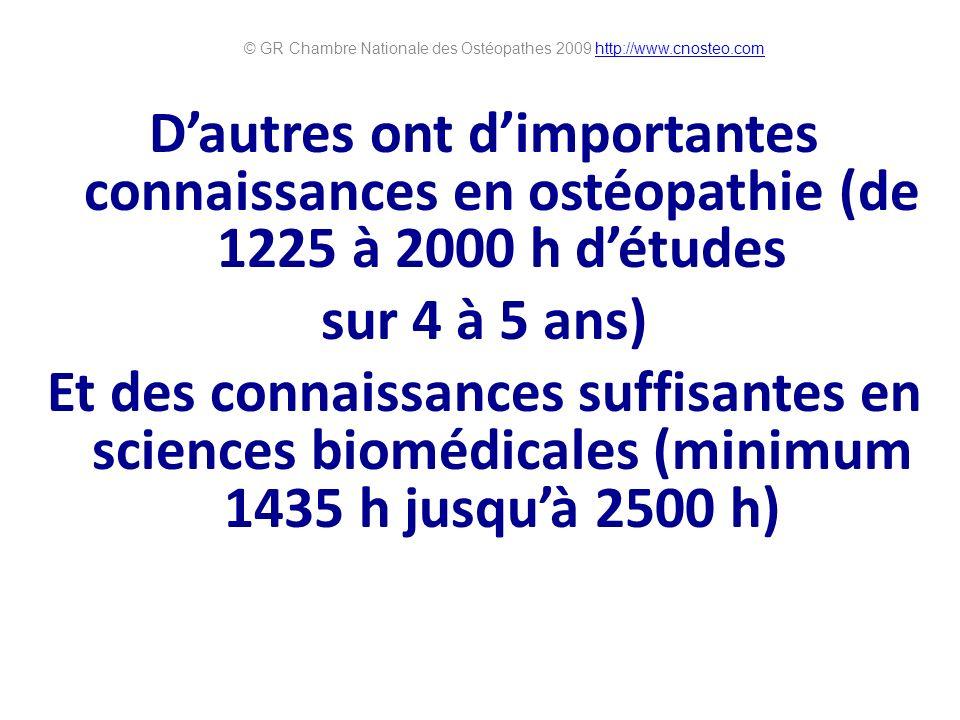 Dautres ont dimportantes connaissances en ostéopathie (de 1225 à 2000 h détudes sur 4 à 5 ans) Et des connaissances suffisantes en sciences biomédicales (minimum 1435 h jusquà 2500 h) © GR Chambre Nationale des Ostéopathes 2009 http://www.cnosteo.comhttp://www.cnosteo.com