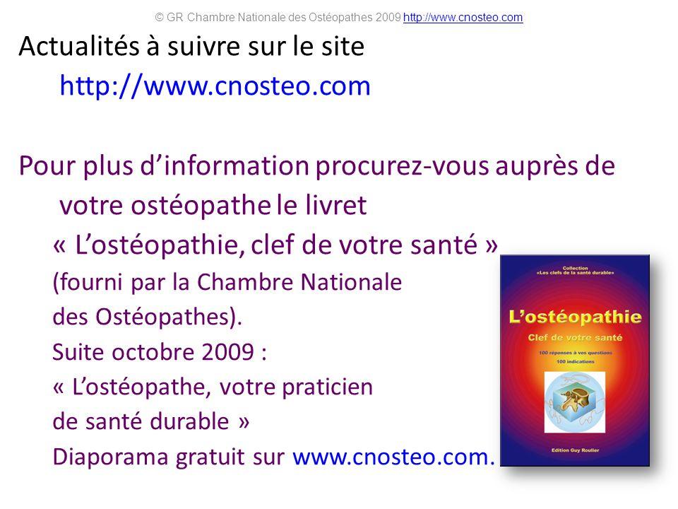Actualités à suivre sur le site http://www.cnosteo.com Pour plus dinformation procurez-vous auprès de votre ostéopathe le livret « Lostéopathie, clef de votre santé » (fourni par la Chambre Nationale des Ostéopathes).