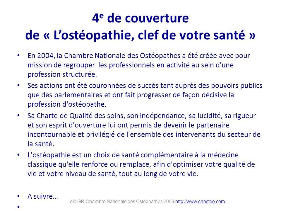 4 e de couverture de « Lostéopathie, clef de votre santé » En 2004, la Chambre Nationale des Ostéopathes a été créée avec pour mission de regrouper les professionnels en activité au sein d une profession structurée.