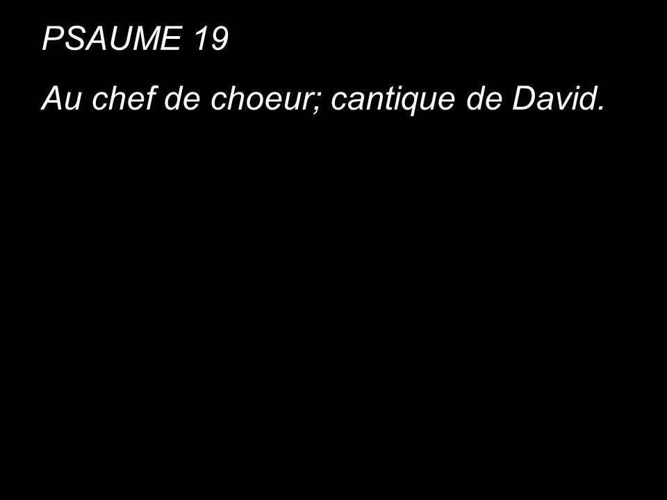 PSAUME 19 Au chef de choeur; cantique de David. PSAUME 19 Au chef de choeur; cantique de David.