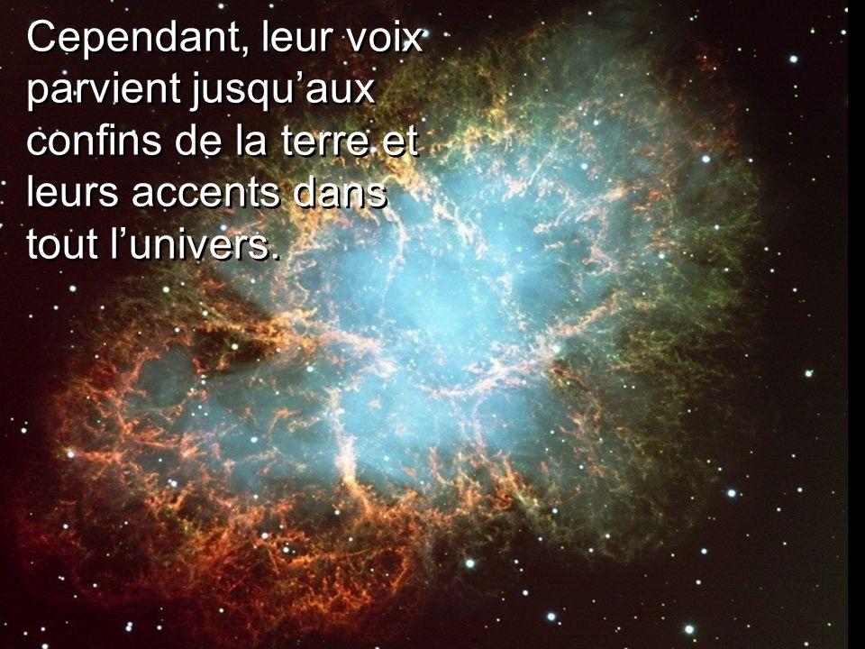 Cependant, leur voix parvient jusquaux confins de la terre et leurs accents dans tout lunivers.
