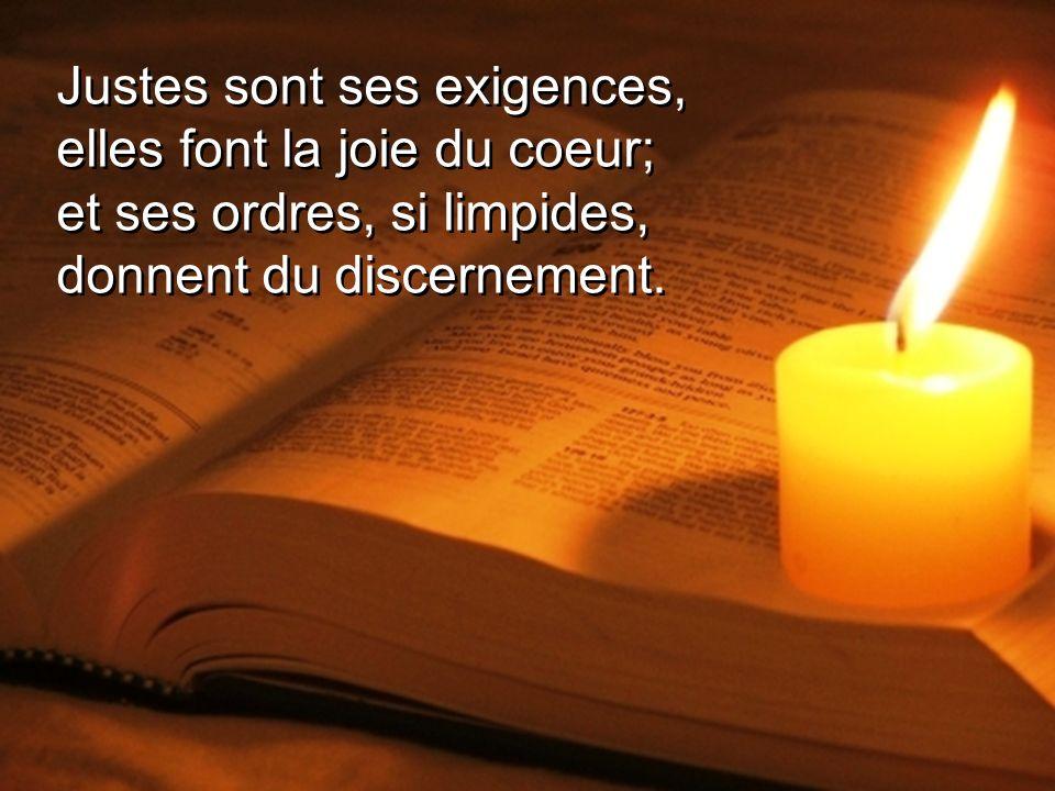 Justes sont ses exigences, elles font la joie du coeur; et ses ordres, si limpides, donnent du discernement.