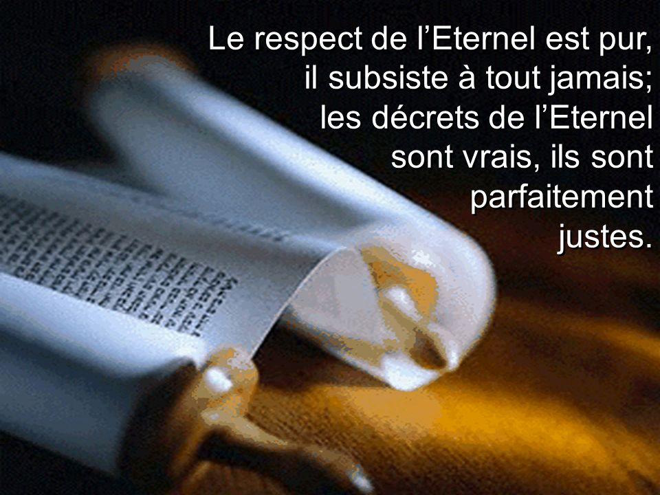 Le respect de lEternel est pur, il subsiste à tout jamais; les décrets de lEternel sont vrais, ils sont parfaitement justes.