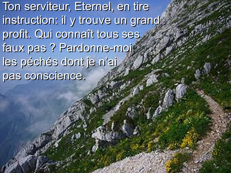 Ton serviteur, Eternel, en tire instruction: il y trouve un grand profit.