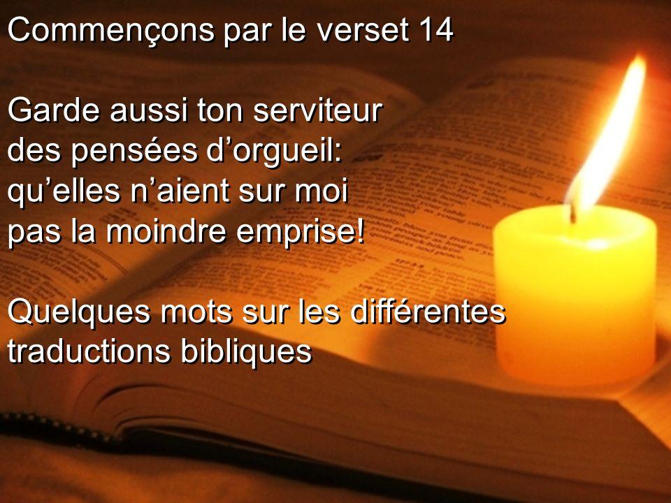 Commençons par le verset 14 Garde aussi ton serviteur des pensées dorgueil: quelles naient sur moi pas la moindre emprise.