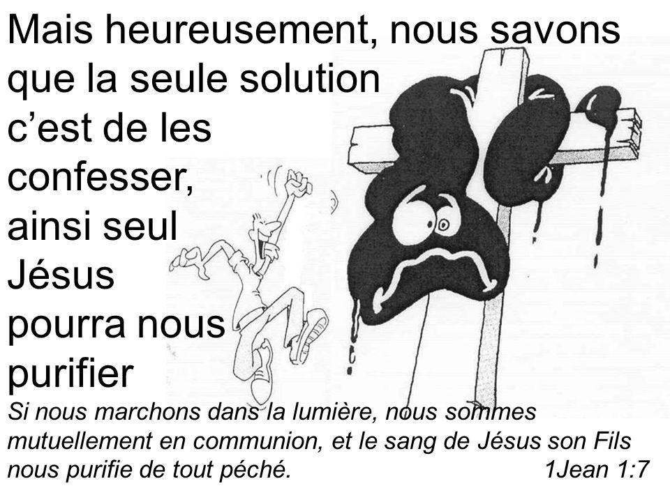 Mais heureusement, nous savons que la seule solution cest de les confesser, ainsi seul Jésus pourra nous purifier Si nous marchons dans la lumière, nous sommes mutuellement en communion, et le sang de Jésus son Fils nous purifie de tout péché.