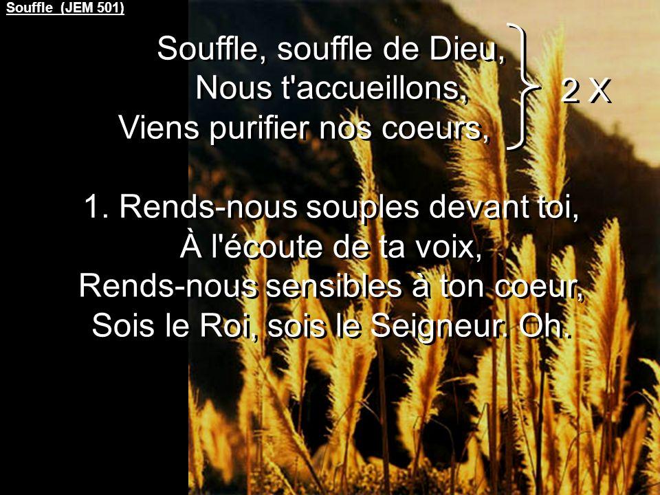 Souffle (JEM 501) Souffle, souffle de Dieu, Nous t accueillons, Viens purifier nos coeurs, 1.