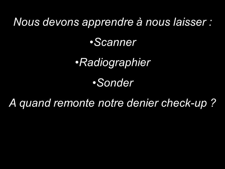 Nous devons apprendre à nous laisser : Scanner Radiographier Sonder A quand remonte notre denier check-up