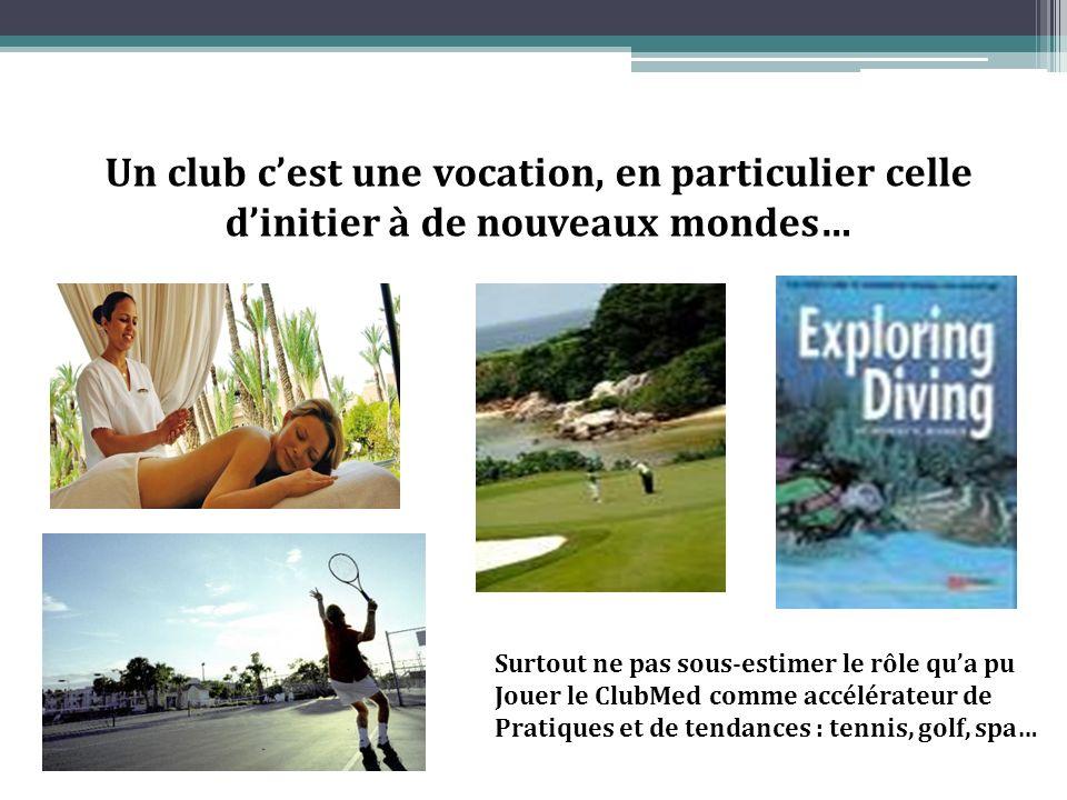 Un club cest une vocation, en particulier celle dinitier à de nouveaux mondes… Surtout ne pas sous-estimer le rôle qua pu Jouer le ClubMed comme accélérateur de Pratiques et de tendances : tennis, golf, spa…