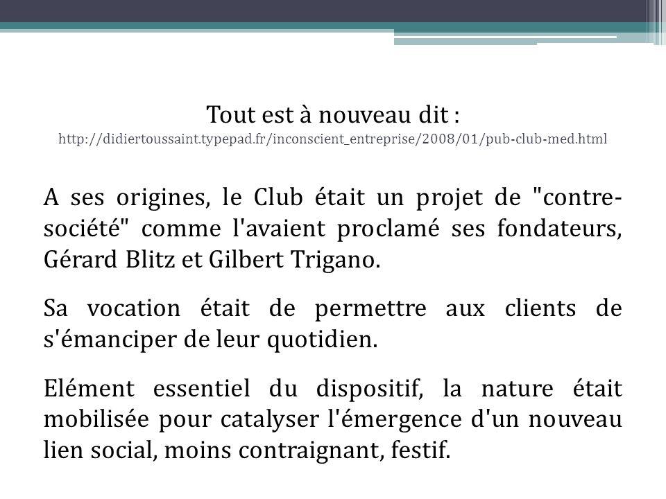 Tout est à nouveau dit : http://didiertoussaint.typepad.fr/inconscient_entreprise/2008/01/pub-club-med.html A ses origines, le Club était un projet de contre- société comme l avaient proclamé ses fondateurs, Gérard Blitz et Gilbert Trigano.