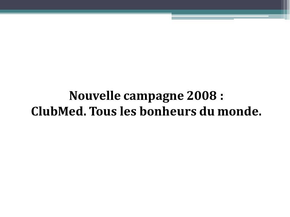 Nouvelle campagne 2008 : ClubMed. Tous les bonheurs du monde.