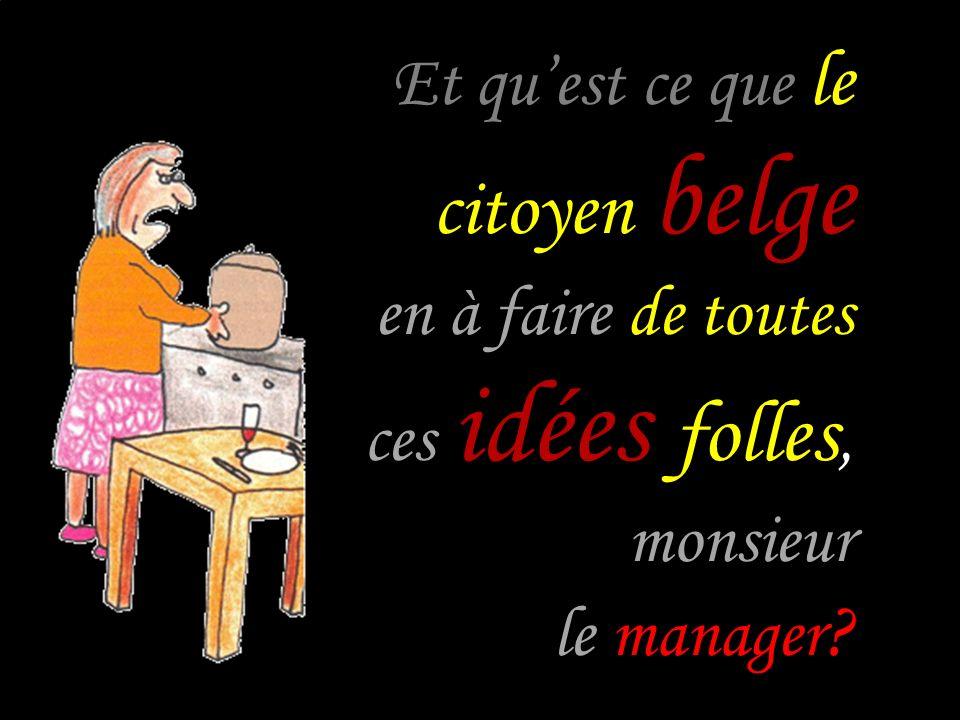 Et quest ce que le citoyen belge en à faire de toutes ces idées folles, monsieur le manager