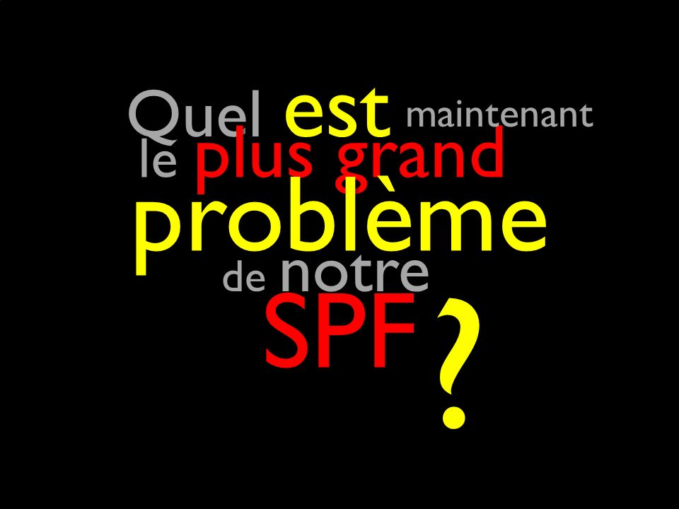 Quel est Quel est le plus grand le plus grand problème de notre de notre SPF maintenant