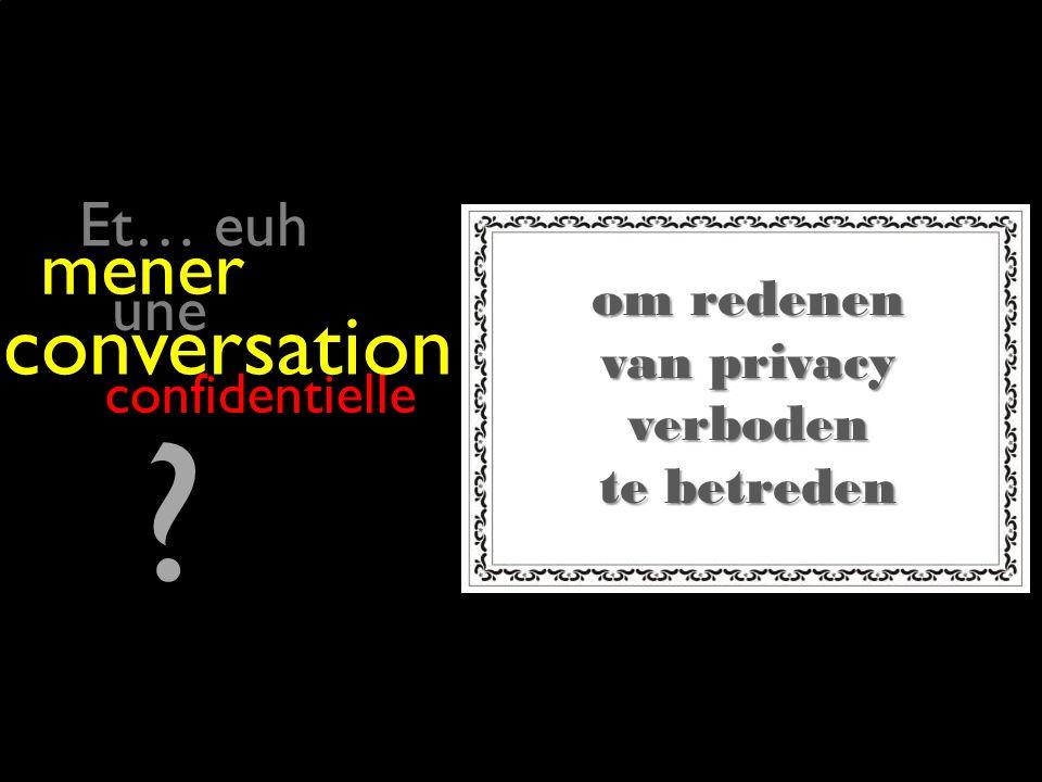 Et… euh om redenen van privacy verboden te betreden une mener confidentielle conversation
