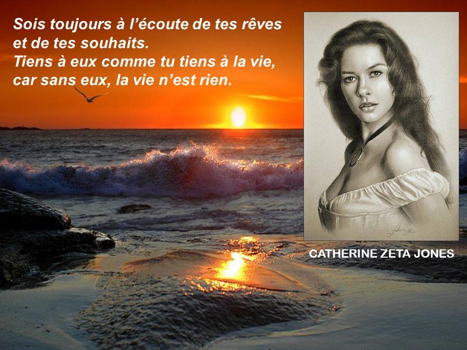 CATHERINE ZETA JONES Sois toujours à lécoute de tes rêves et de tes souhaits.