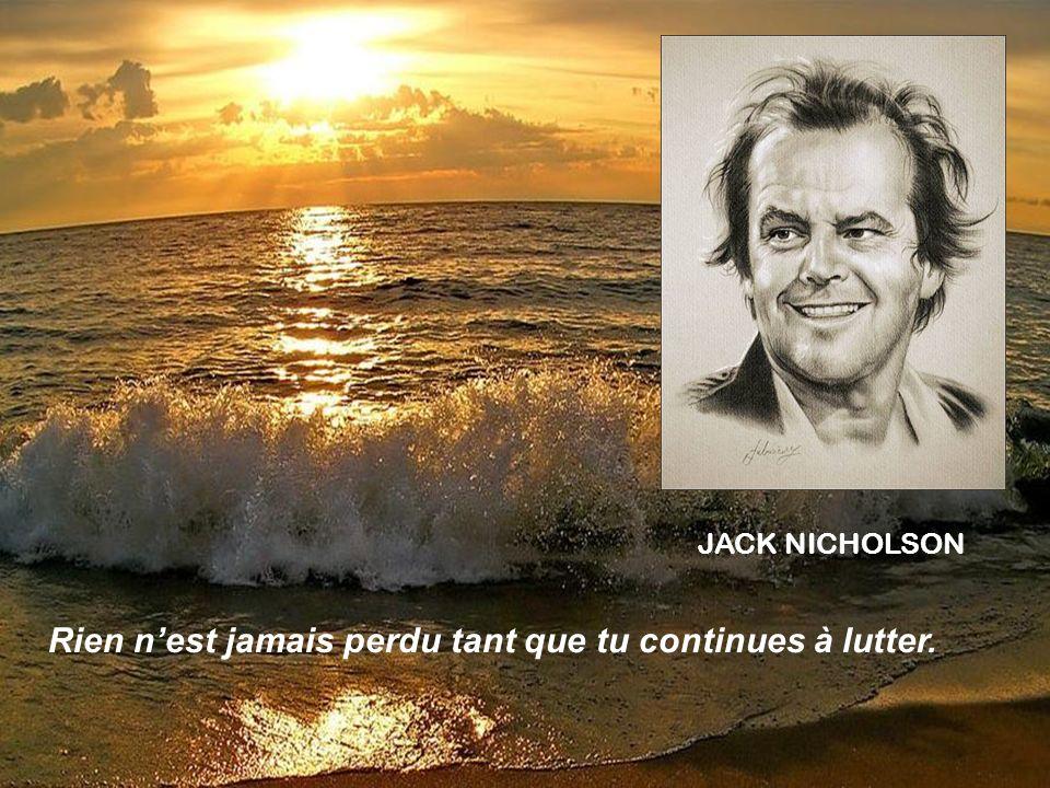 JACK NICHOLSON Rien nest jamais perdu tant que tu continues à lutter.