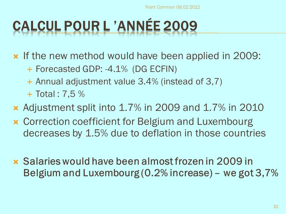 If the new method would have been applied in 2009: Forecasted GDP: -4.1% (DG ECFIN) Annual adjustment value 3.4% (instead of 3,7) Total : 7,5 % Adjustment split into 1.7% in 2009 and 1.7% in 2010 Correction coefficient for Belgium and Luxembourg decreases by 1.5% due to deflation in those countries Salaries would have been almost frozen in 2009 in Belgium and Luxembourg (0.2% increase) – we got 3,7% Front Commun 08.02.2012 10
