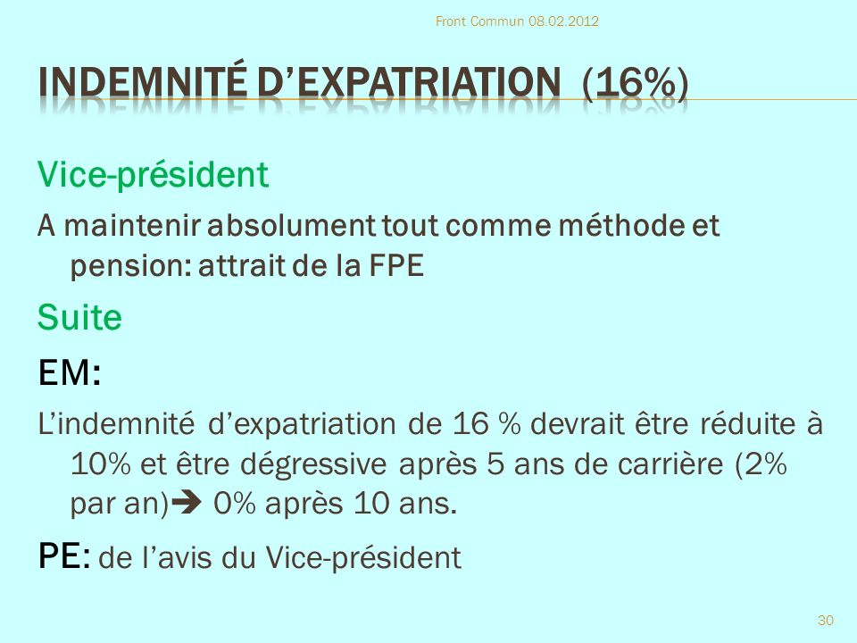 Vice-président A maintenir absolument tout comme méthode et pension: attrait de la FPE Suite EM: Lindemnité dexpatriation de 16 % devrait être réduite à 10% et être dégressive après 5 ans de carrière (2% par an) 0% après 10 ans.