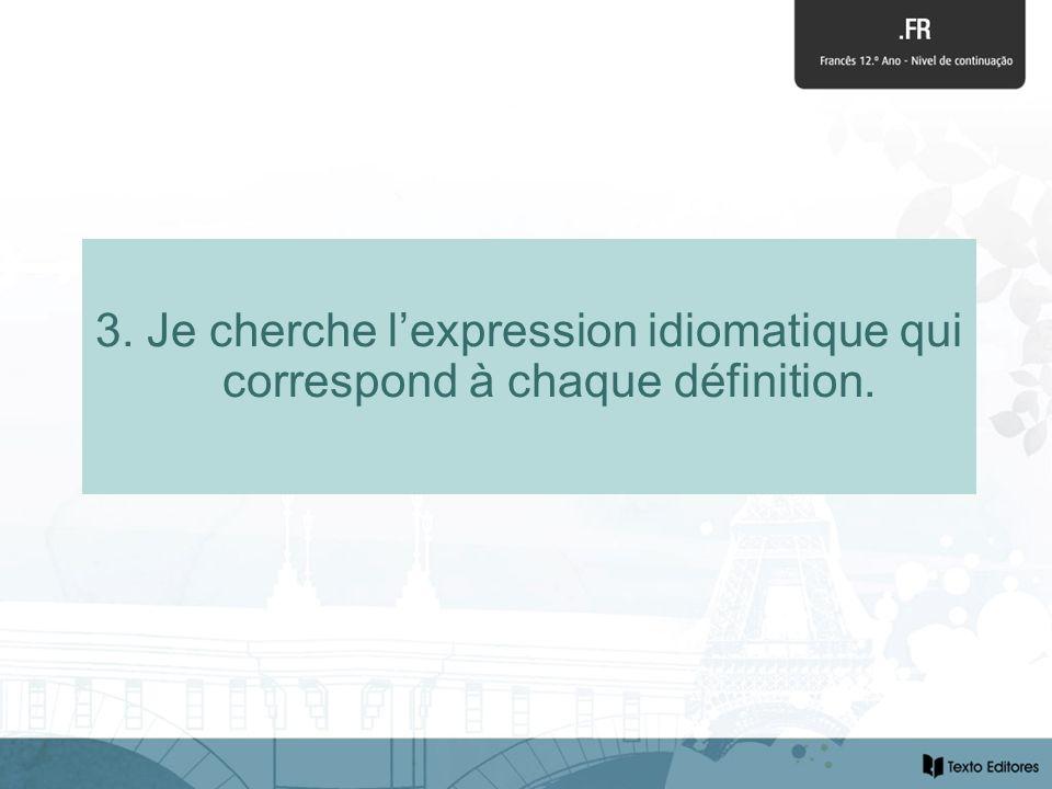 3. Je cherche lexpression idiomatique qui correspond à chaque définition.