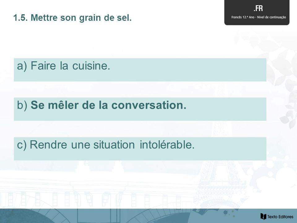 b) Se mêler de la conversation. 1.5. Mettre son grain de sel.