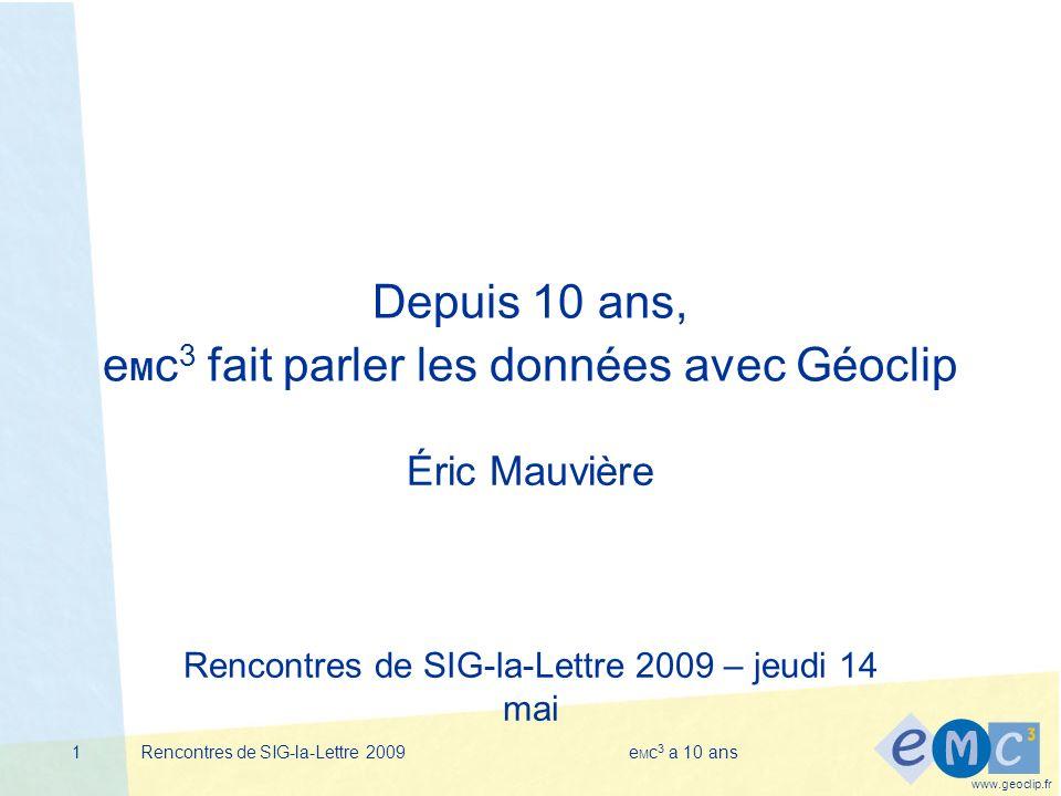 www.geoclip.fr Rencontres de SIG-la-Lettre 2009e M c 3 a 10 ans1 Depuis 10 ans, e M c 3 fait parler les données avec Géoclip Éric Mauvière Rencontres de SIG-la-Lettre 2009 – jeudi 14 mai