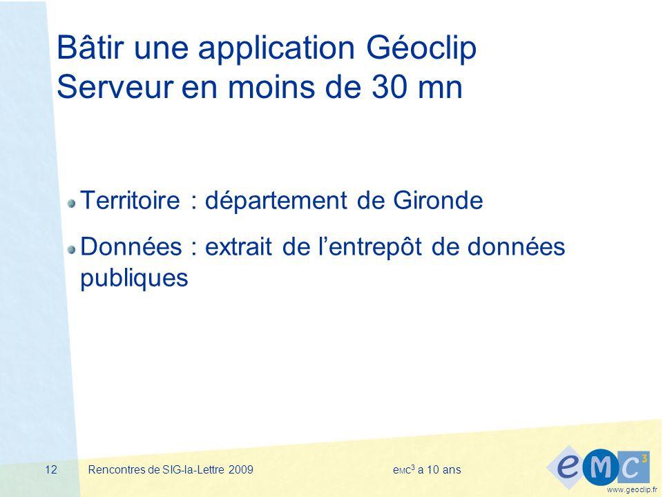 www.geoclip.fr Rencontres de SIG-la-Lettre 2009e M c 3 a 10 ans12 Bâtir une application Géoclip Serveur en moins de 30 mn Territoire : département de Gironde Données : extrait de lentrepôt de données publiques