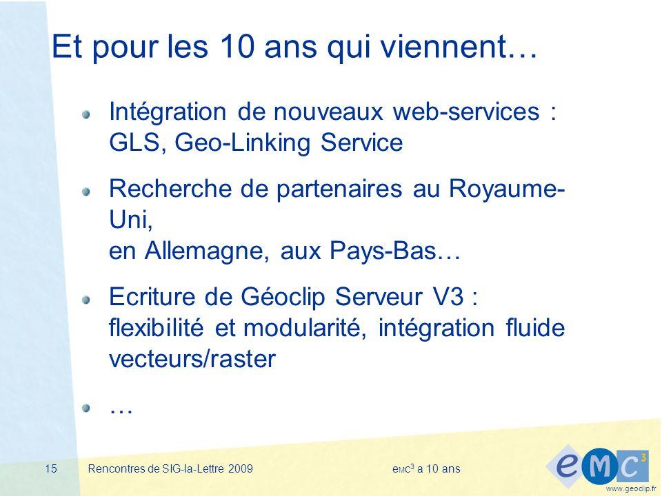 www.geoclip.fr Rencontres de SIG-la-Lettre 2009e M c 3 a 10 ans15 Et pour les 10 ans qui viennent… Intégration de nouveaux web-services : GLS, Geo-Linking Service Recherche de partenaires au Royaume- Uni, en Allemagne, aux Pays-Bas… Ecriture de Géoclip Serveur V3 : flexibilité et modularité, intégration fluide vecteurs/raster …