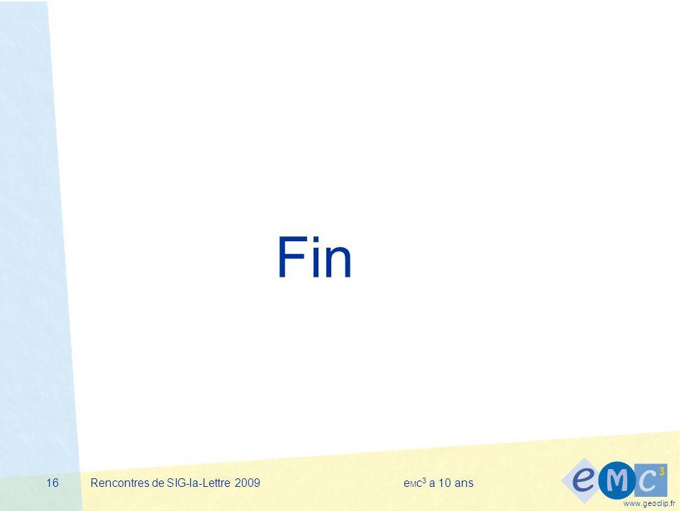 www.geoclip.fr Rencontres de SIG-la-Lettre 2009e M c 3 a 10 ans16 Fin