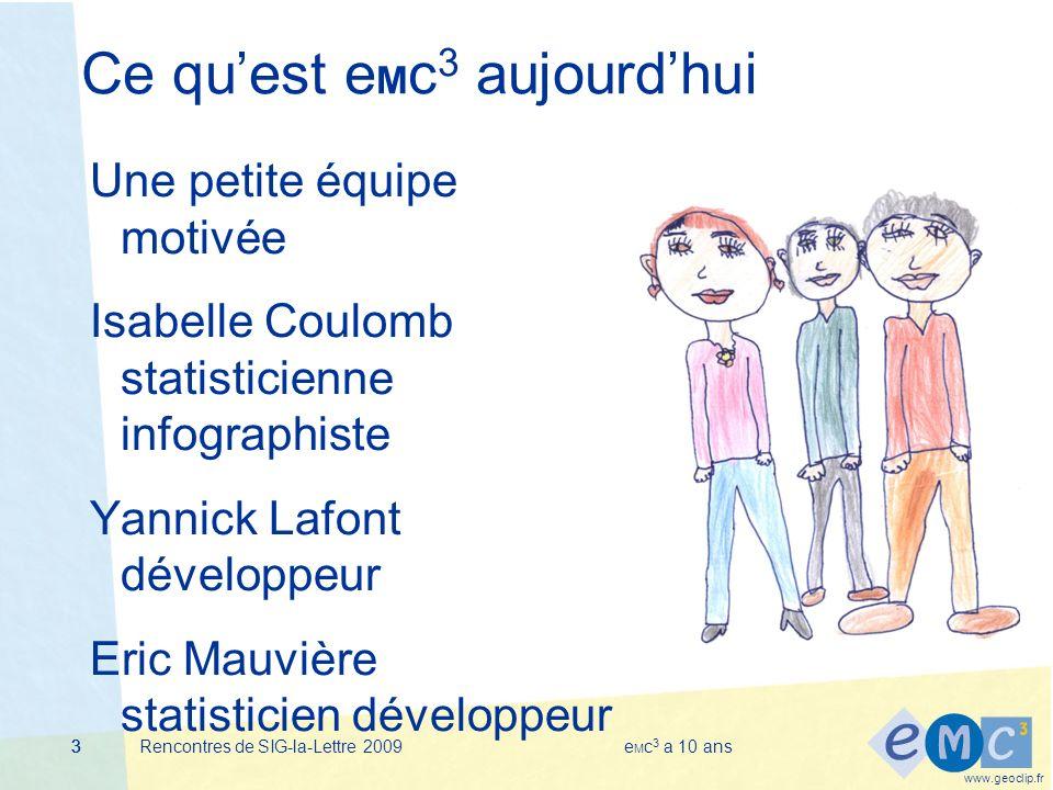 www.geoclip.fr Rencontres de SIG-la-Lettre 2009e M c 3 a 10 ans333 Ce quest e M c 3 aujourdhui Une petite équipe motivée Isabelle Coulomb statisticienne infographiste Yannick Lafont développeur Eric Mauvière statisticien développeur