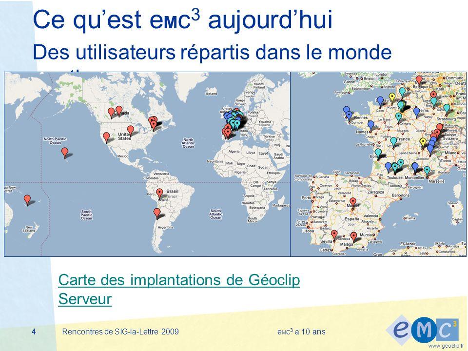 www.geoclip.fr Rencontres de SIG-la-Lettre 2009e M c 3 a 10 ans444 Ce quest e M c 3 aujourdhui Des utilisateurs répartis dans le monde entier Carte des implantations de Géoclip Serveur