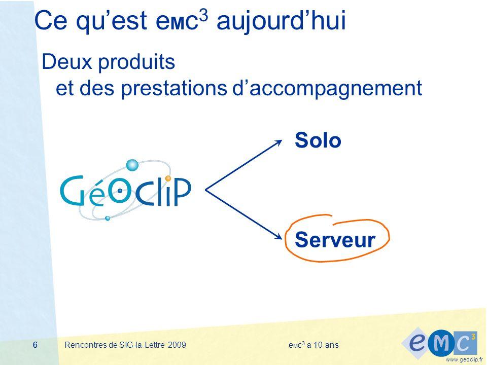 www.geoclip.fr Rencontres de SIG-la-Lettre 2009e M c 3 a 10 ans666 Ce quest e M c 3 aujourdhui Deux produits et des prestations daccompagnement Solo Serveur