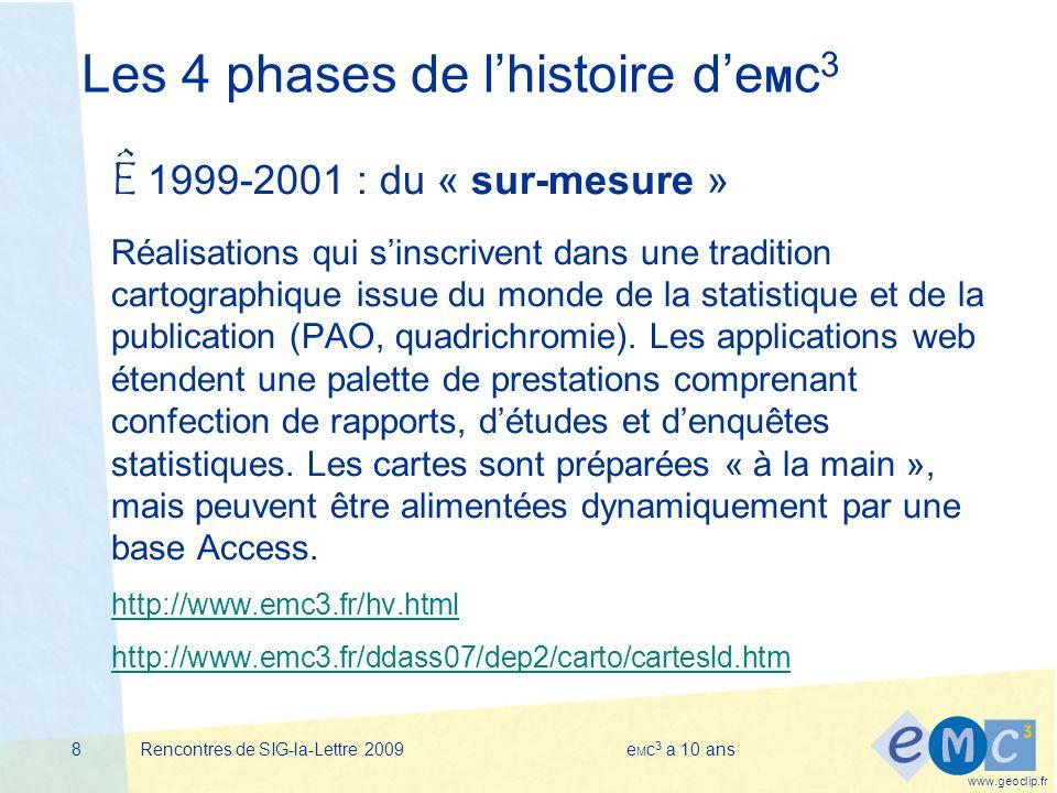 www.geoclip.fr Rencontres de SIG-la-Lettre 2009e M c 3 a 10 ans8 Les 4 phases de lhistoire de M c 3 Ê 1999-2001 : du « sur-mesure » Réalisations qui sinscrivent dans une tradition cartographique issue du monde de la statistique et de la publication (PAO, quadrichromie).