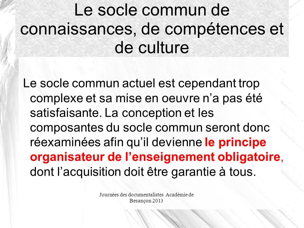 Journées des documentalistes Académie de Besançon 2013 Le socle commun de connaissances, de compétences et de culture Le socle commun actuel est cependant trop complexe et sa mise en oeuvre na pas été satisfaisante.