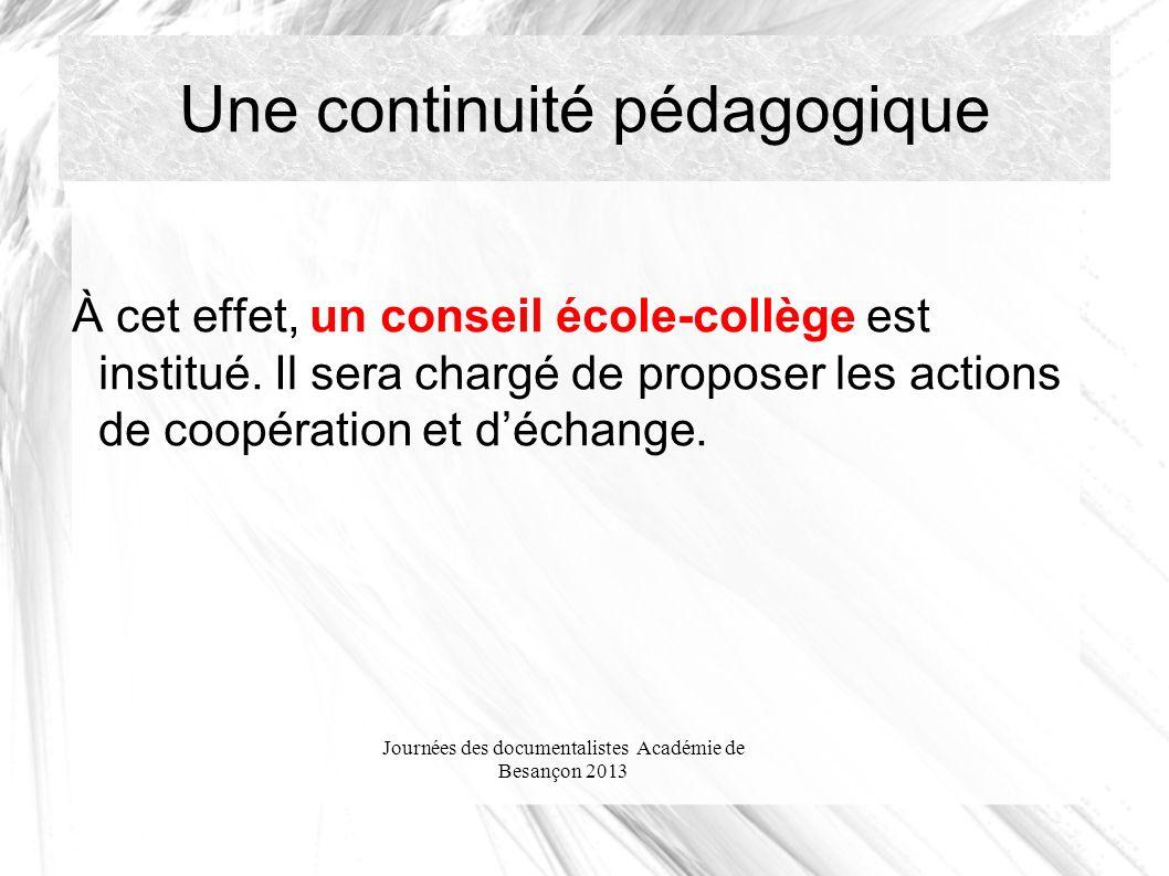 Journées des documentalistes Académie de Besançon 2013 Une continuité pédagogique À cet effet, un conseil école-collège est institué.